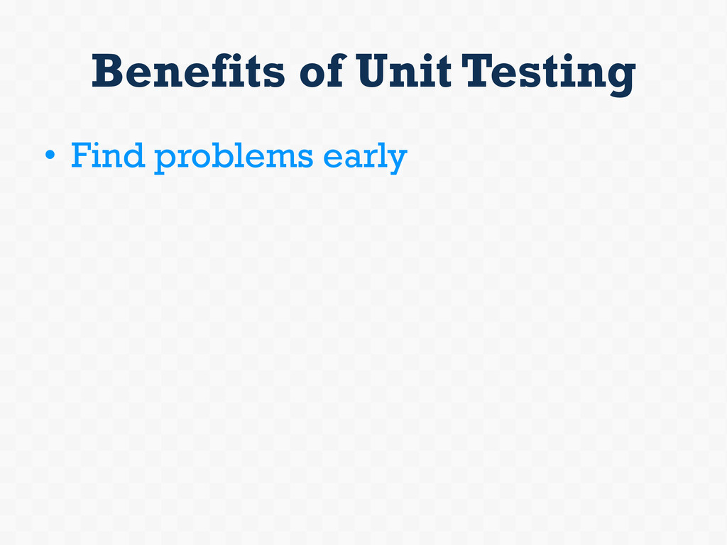 Benefits of Unit Testing • Find problems early