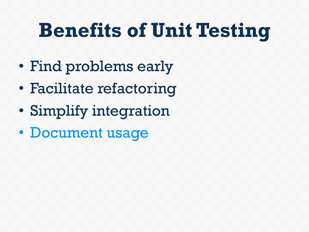 Benefits of Unit Testing • Find problems early...