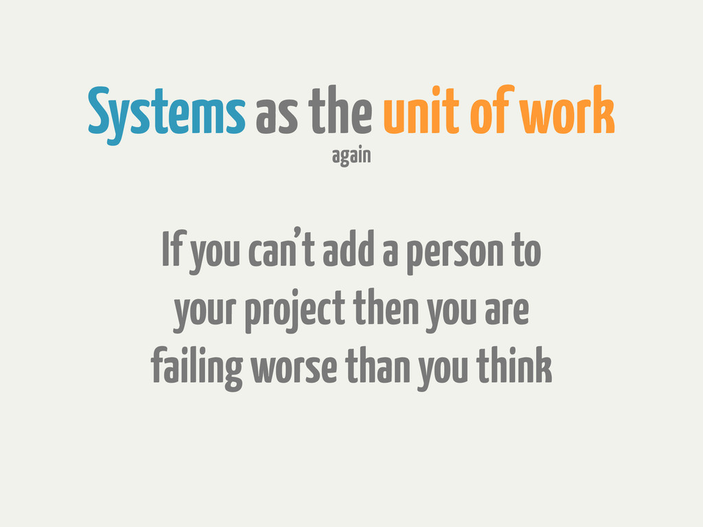 Systems as the unit of work If you can't add a ...