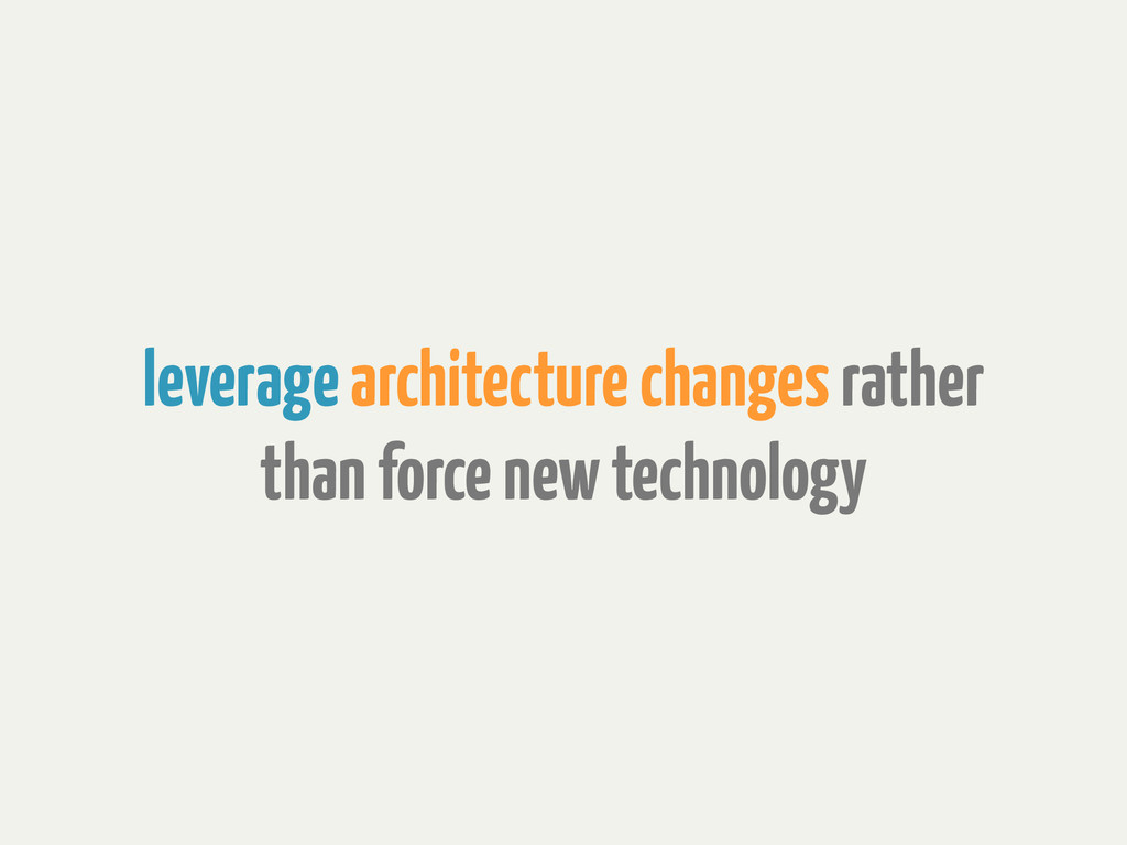 leverage architecture changes rather than force...
