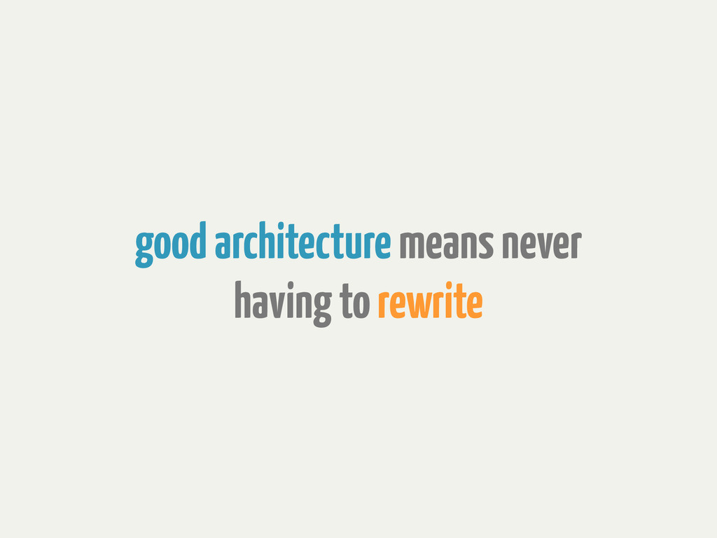 good architecture means never having to rewrite