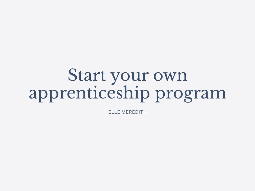 Start your own apprenticeship program ELLE MERE...