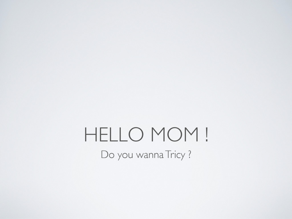 HELLO MOM ! Do you wanna Tricy ?