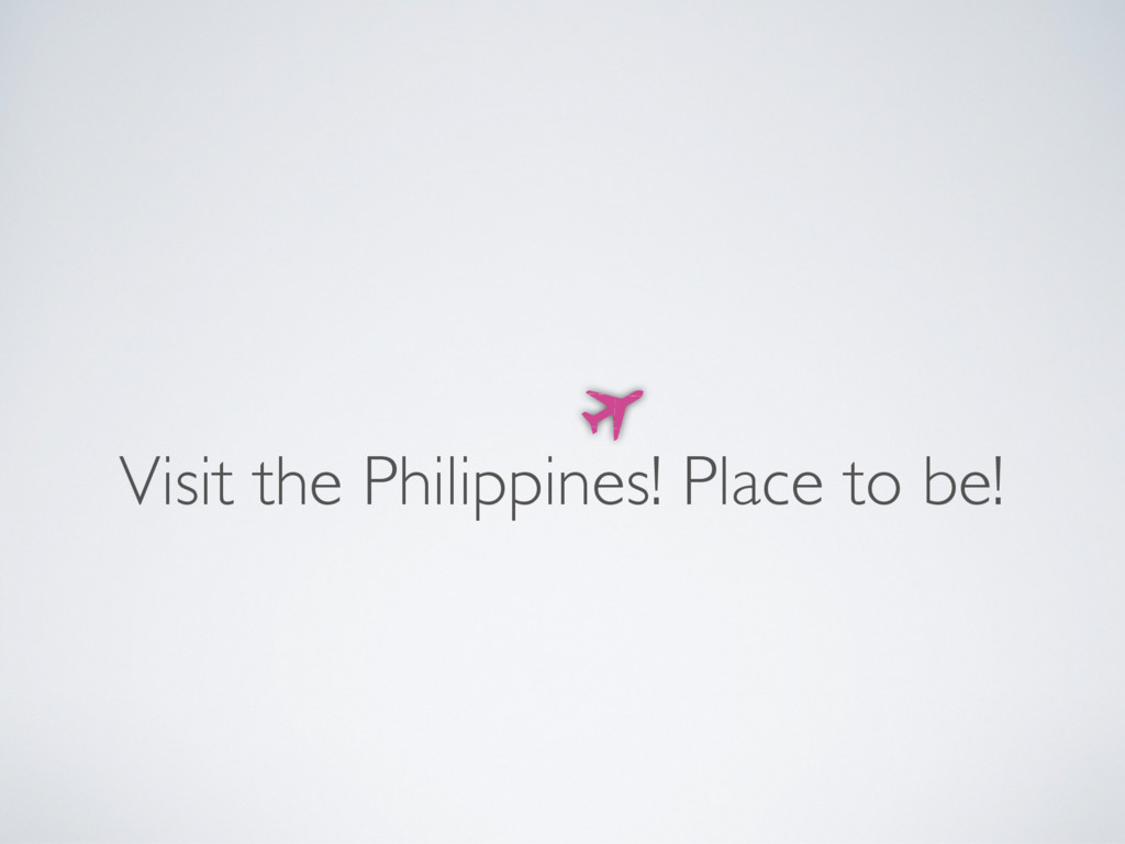 Visit the Philippines! Place to be!