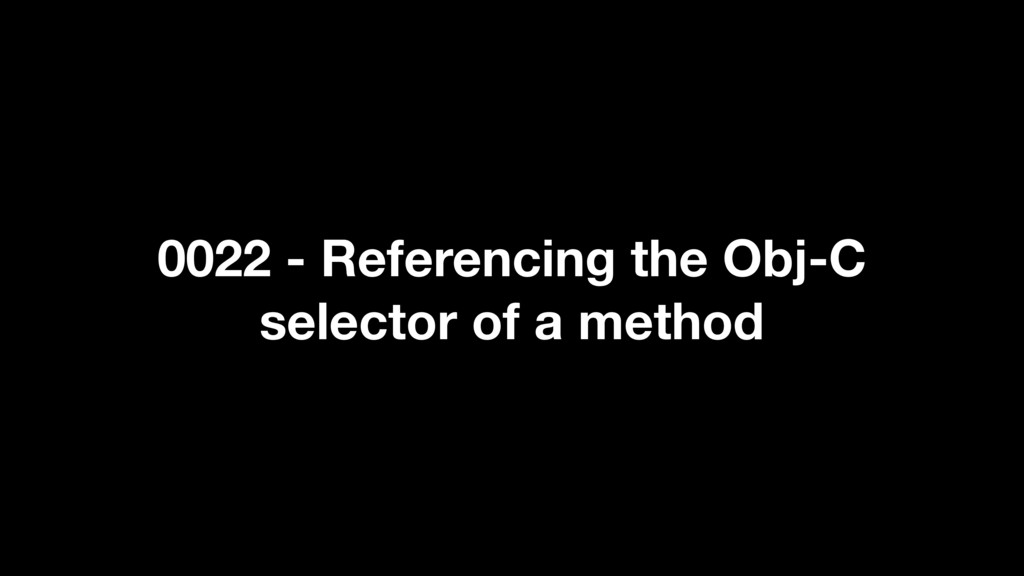 0022 - Referencing the Obj-C selector of a meth...
