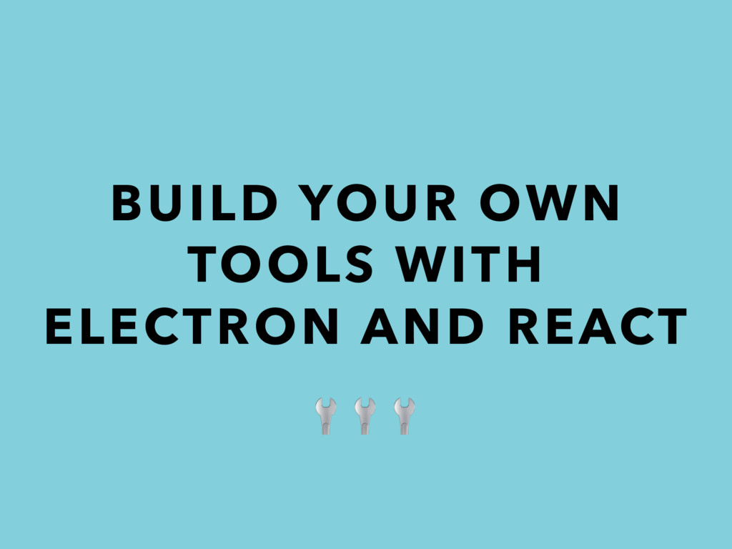 BUILD YOUR OWN TOOLS WITH ELECTRON AND REACT