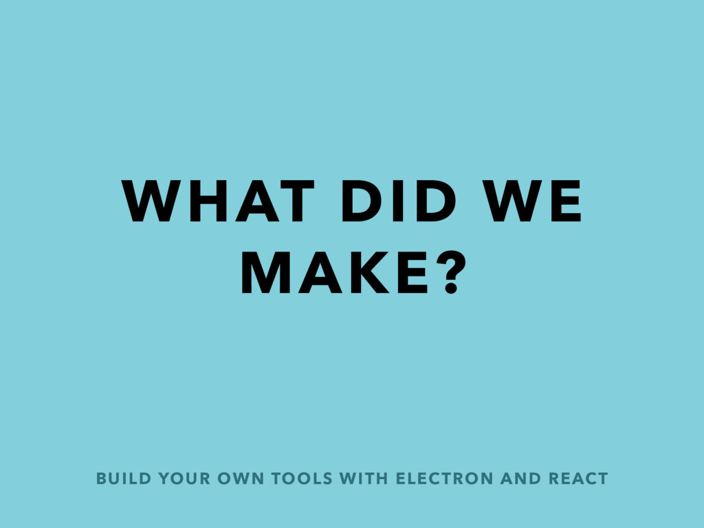 BUILD YOUR OWN TOOLS WITH ELECTRON AND REACT WH...