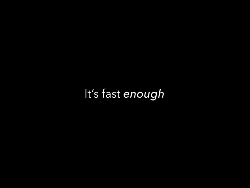 It's fast enough