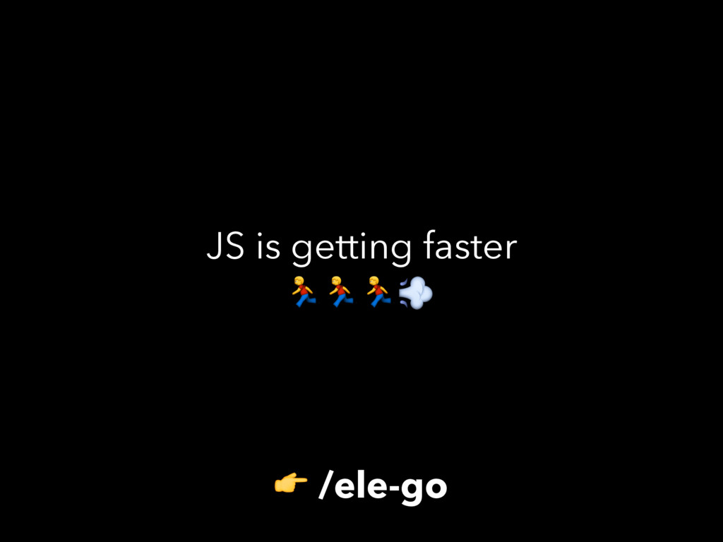 JS is getting faster   /ele-go
