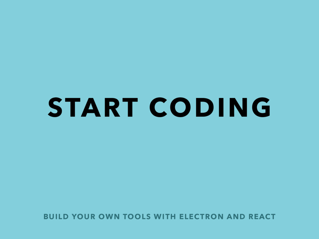BUILD YOUR OWN TOOLS WITH ELECTRON AND REACT ST...