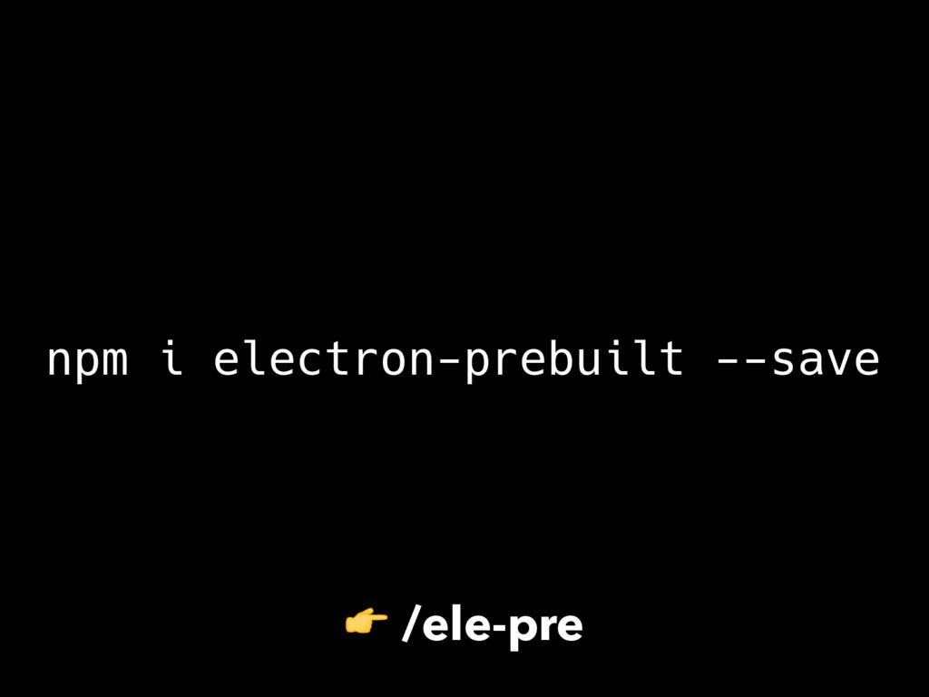 npm i electron-prebuilt --save  /ele-pre