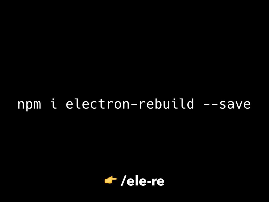 npm i electron-rebuild --save  /ele-re