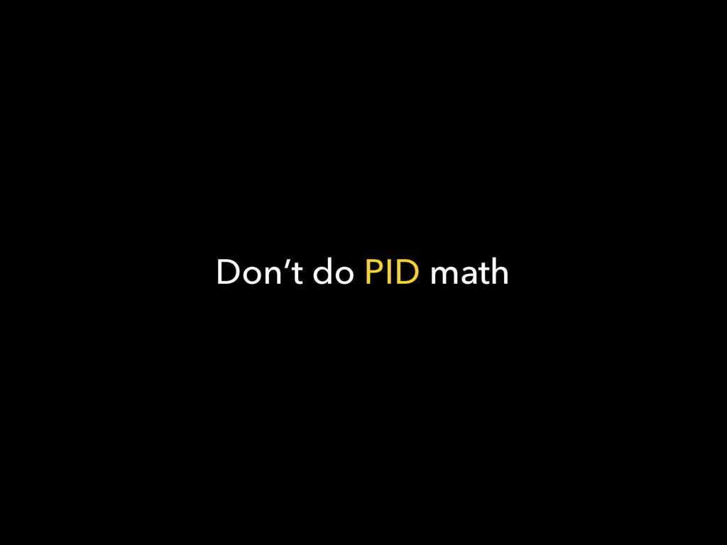 Don't do PID math