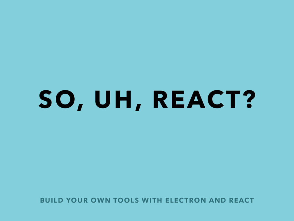 BUILD YOUR OWN TOOLS WITH ELECTRON AND REACT SO...