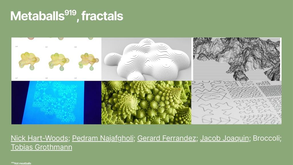 Metaballs919, fractals Nick Hart-Woods; Pedram ...