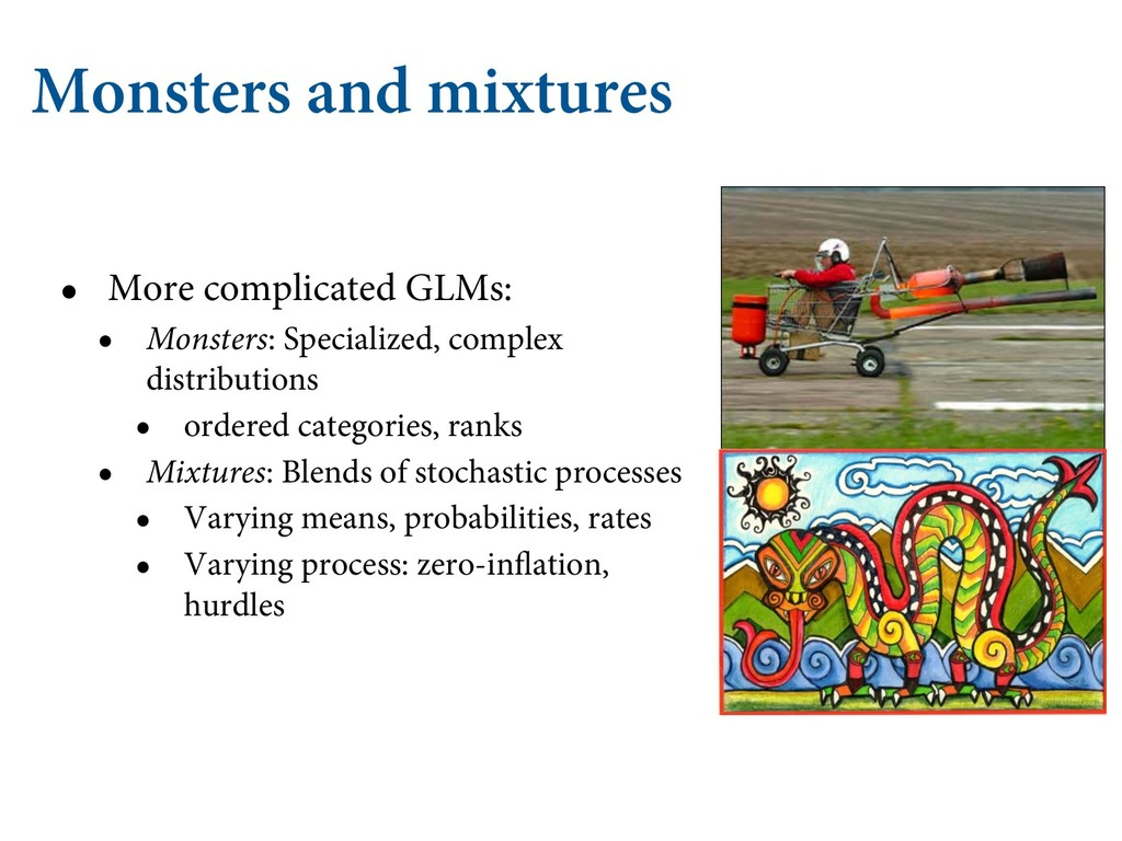Monsters and mixtures • More complicated GLMs: ...