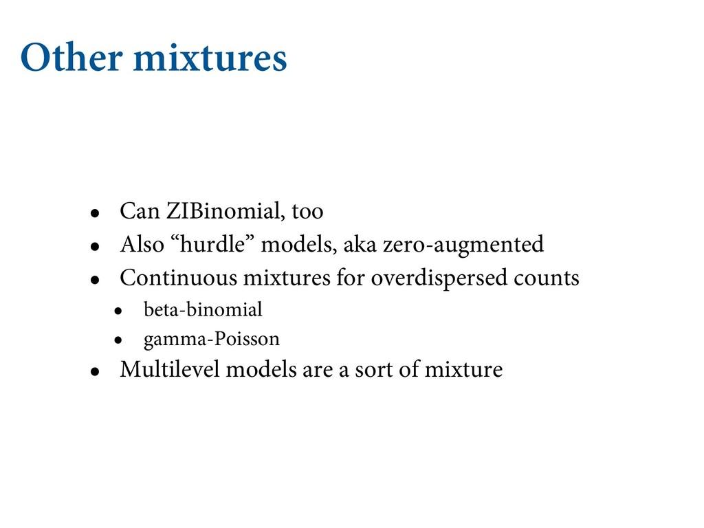 "Other mixtures • Can ZIBinomial, too • Also ""hu..."