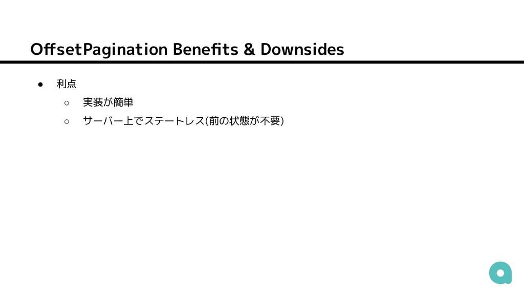 OffsetPagination Benefits & Downsides ● 利点 ○ 実装が簡...