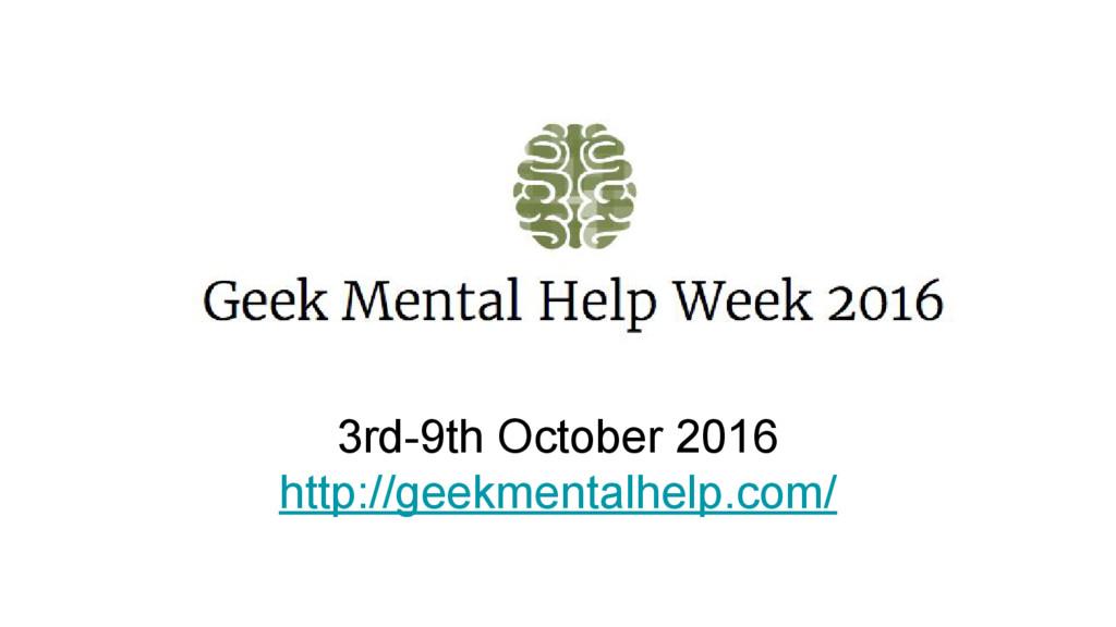 3rd-9th October 2016 http://geekmentalhelp.com/
