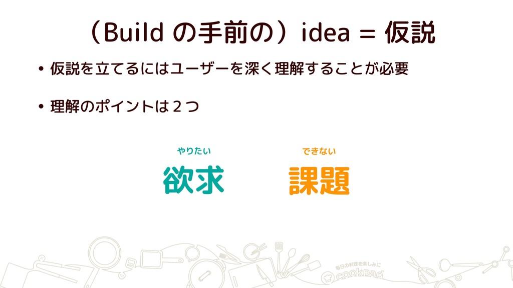 (Build の手前の)idea = 仮説 • 仮説を立てるにはユーザーを深く理解することが必...