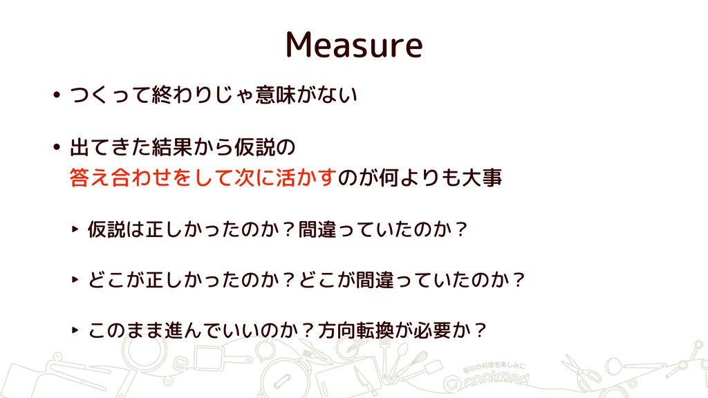 Measure • つくって終わりじゃ意味がない • 出てきた結果から仮説の 答え合わせをし...