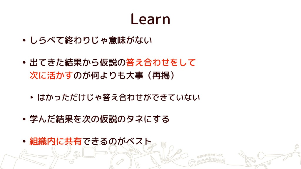 Learn • しらべて終わりじゃ意味がない • 出てきた結果から仮説の答え合わせをして 次...