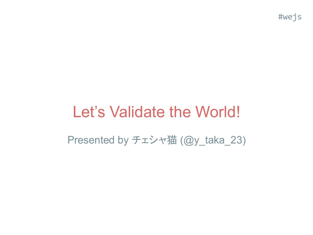 Let's Validate the World! Presented by チェシャ猫 (@...