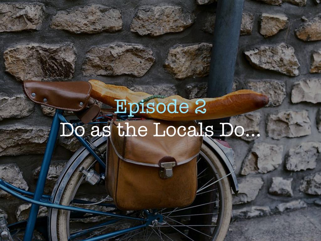 Episode 2 Do as the Locals Do...