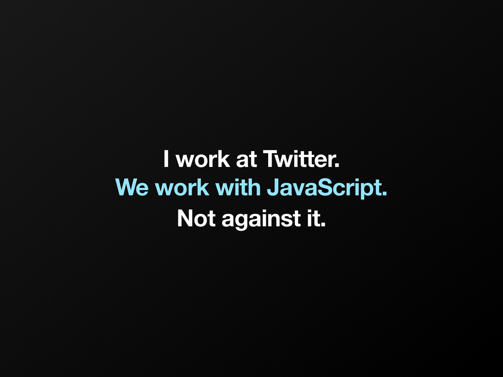 I work at Twitter. We work with JavaScript. Not...