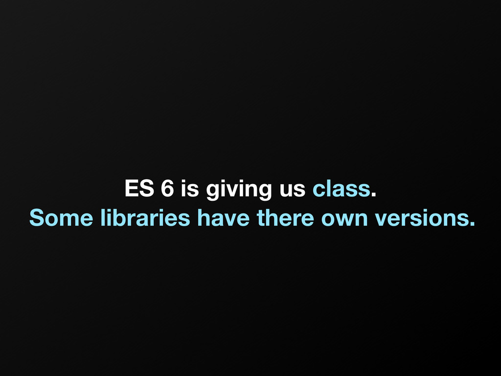 ES 6 is giving us class. Some libraries have th...