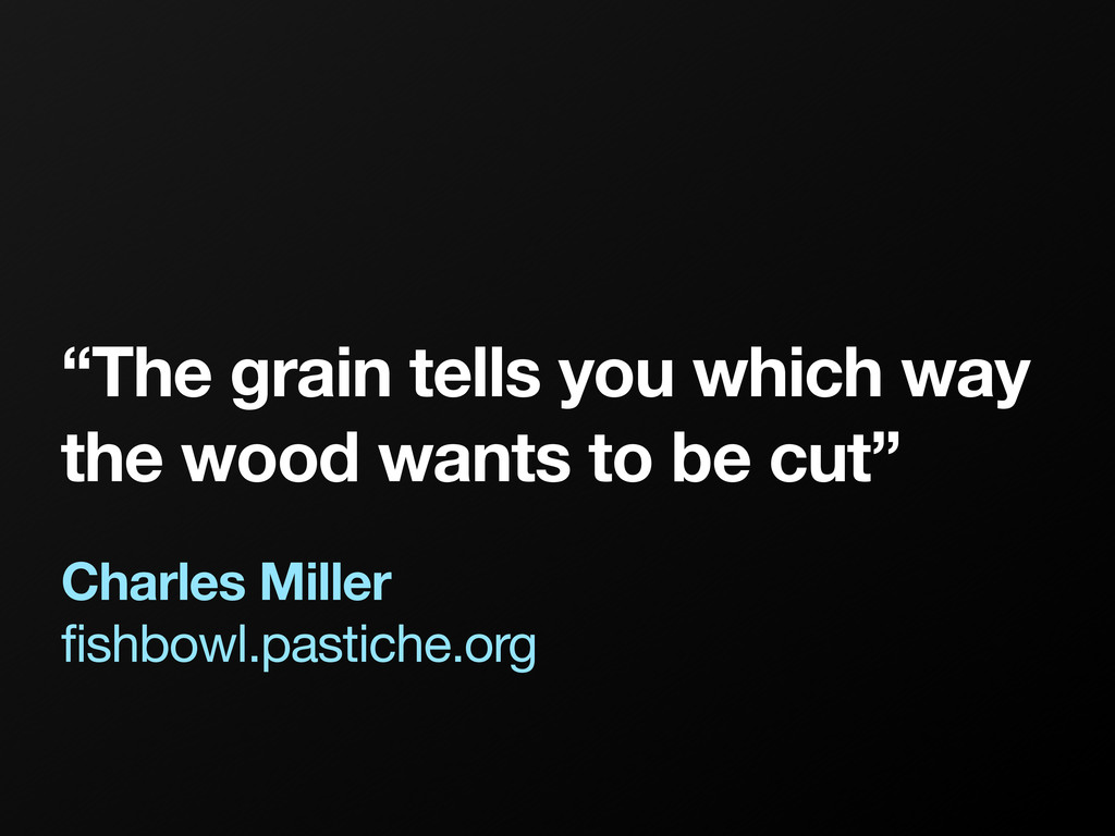 """""""The grain tells you which way the wood wants t..."""