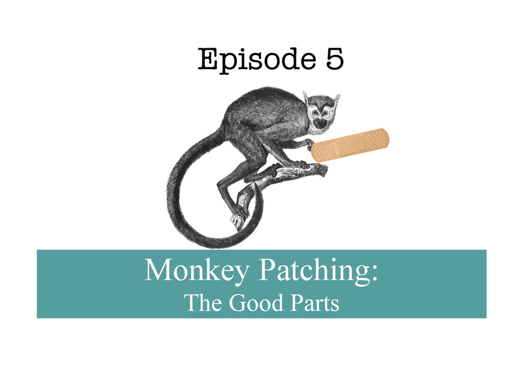 Episode 5 Monkey Patching: The Good Parts