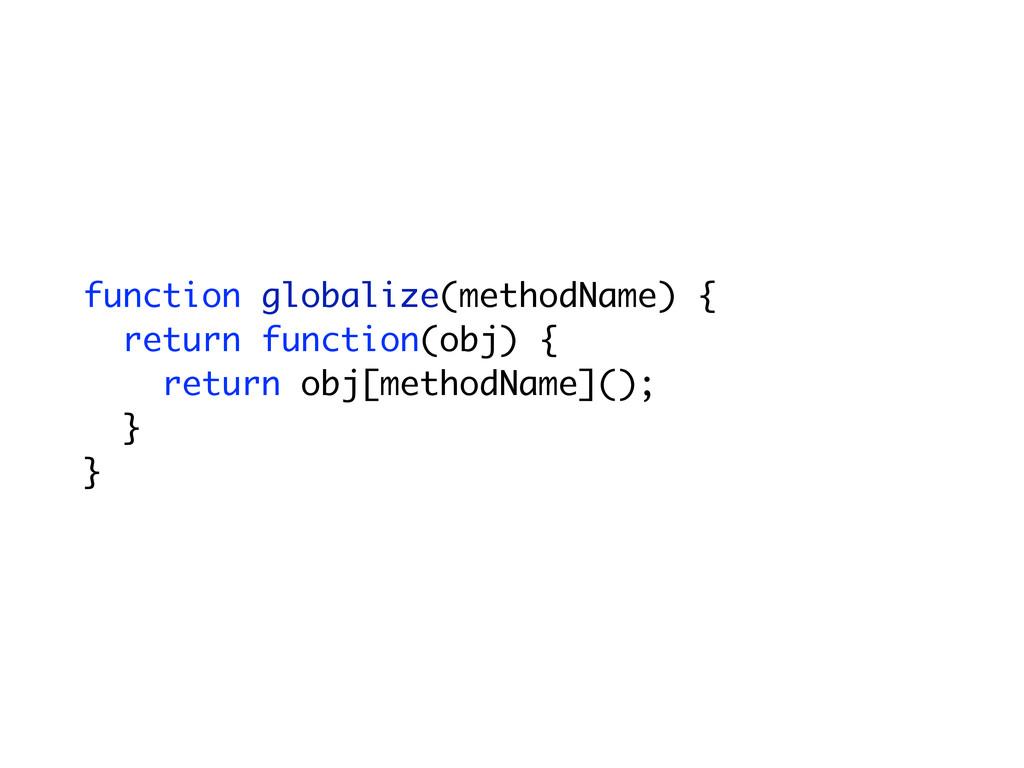 function globalize(methodName) { return functio...