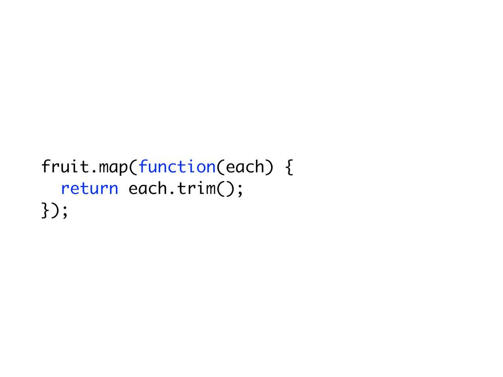 fruit.map(function(each) { return each.trim(); ...
