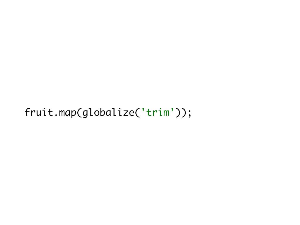 fruit.map(globalize('trim'));
