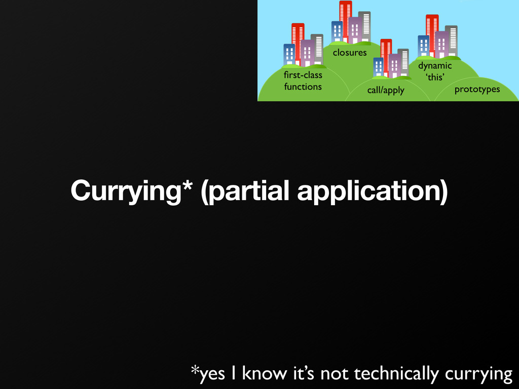 Currying* (partial application) *yes I know it'...