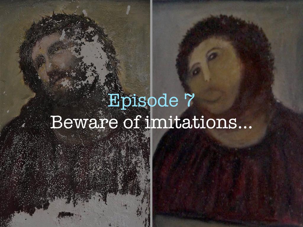 Episode 7 Beware of imitations...