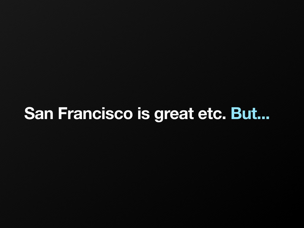 San Francisco is great etc. But...