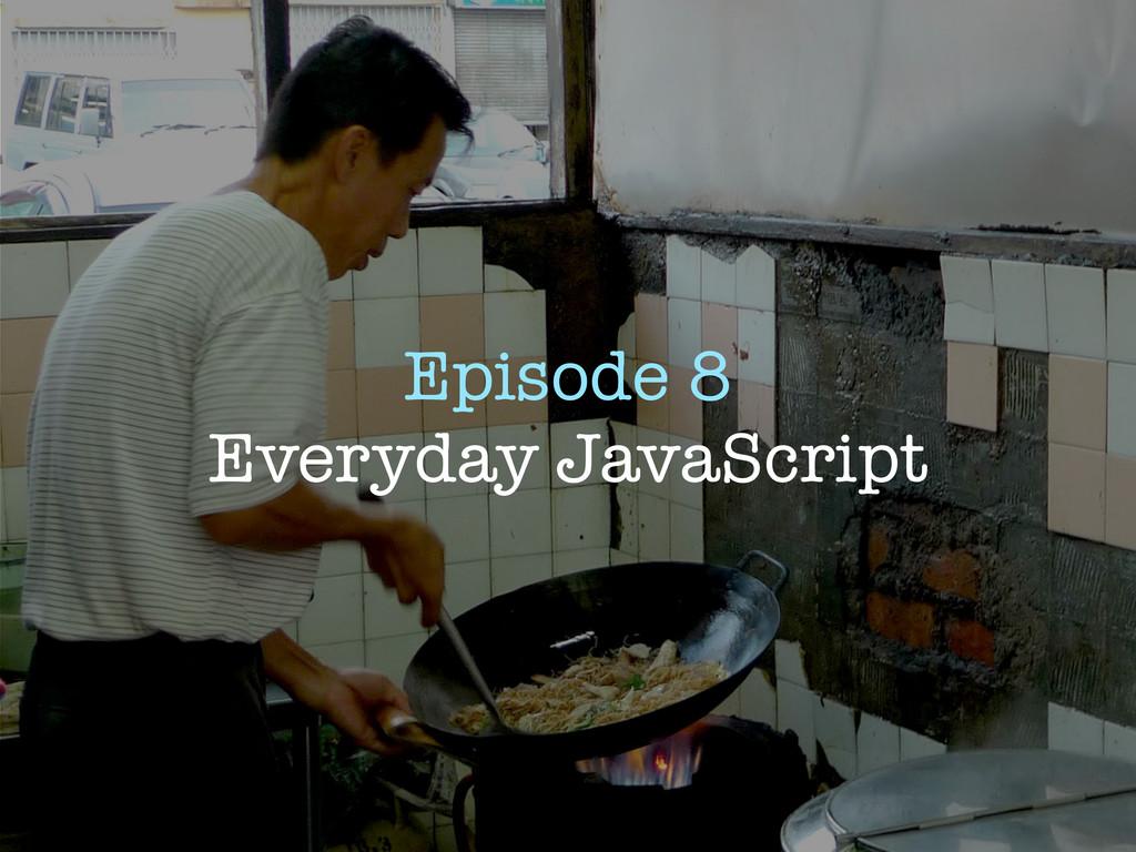 Episode 8 Everyday JavaScript