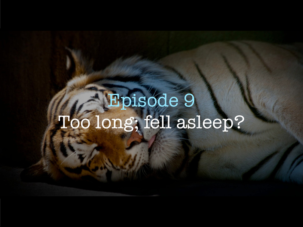 Episode 9 Too long; fell asleep?