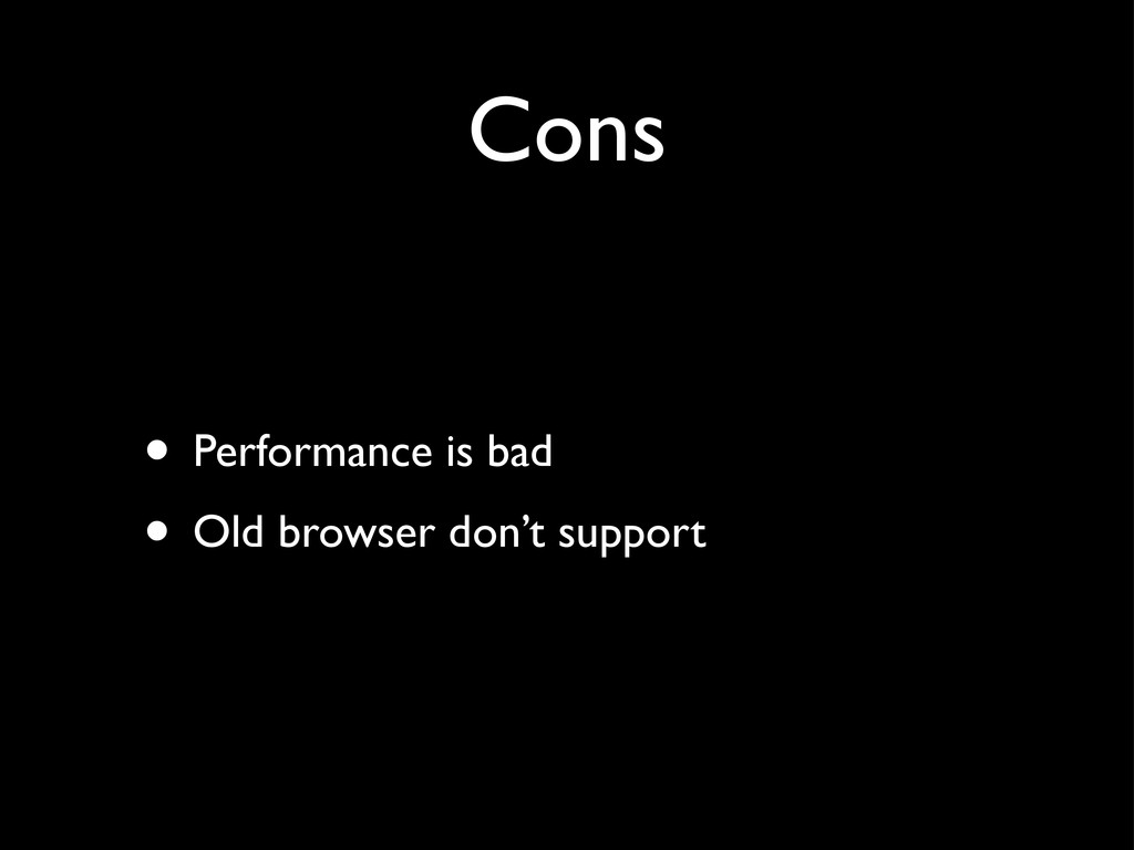 Cons • Performance is bad • Old browser don't s...