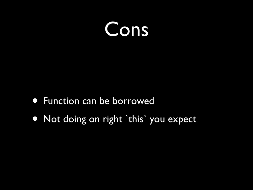 Cons • Function can be borrowed • Not doing on ...