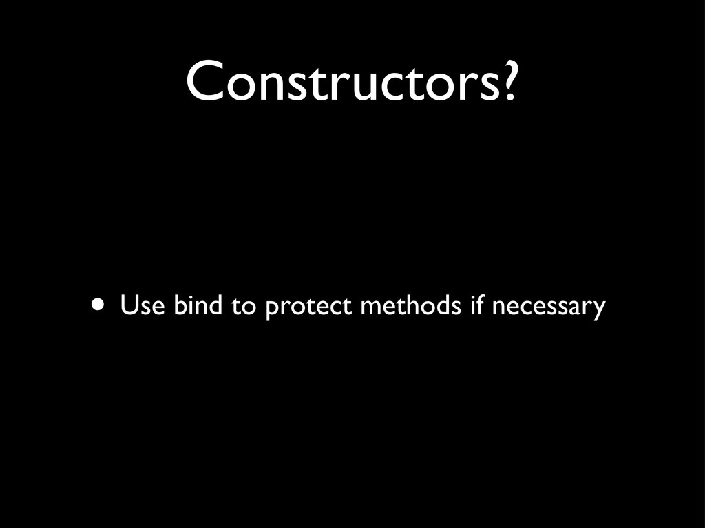 Constructors? • Use bind to protect methods if ...
