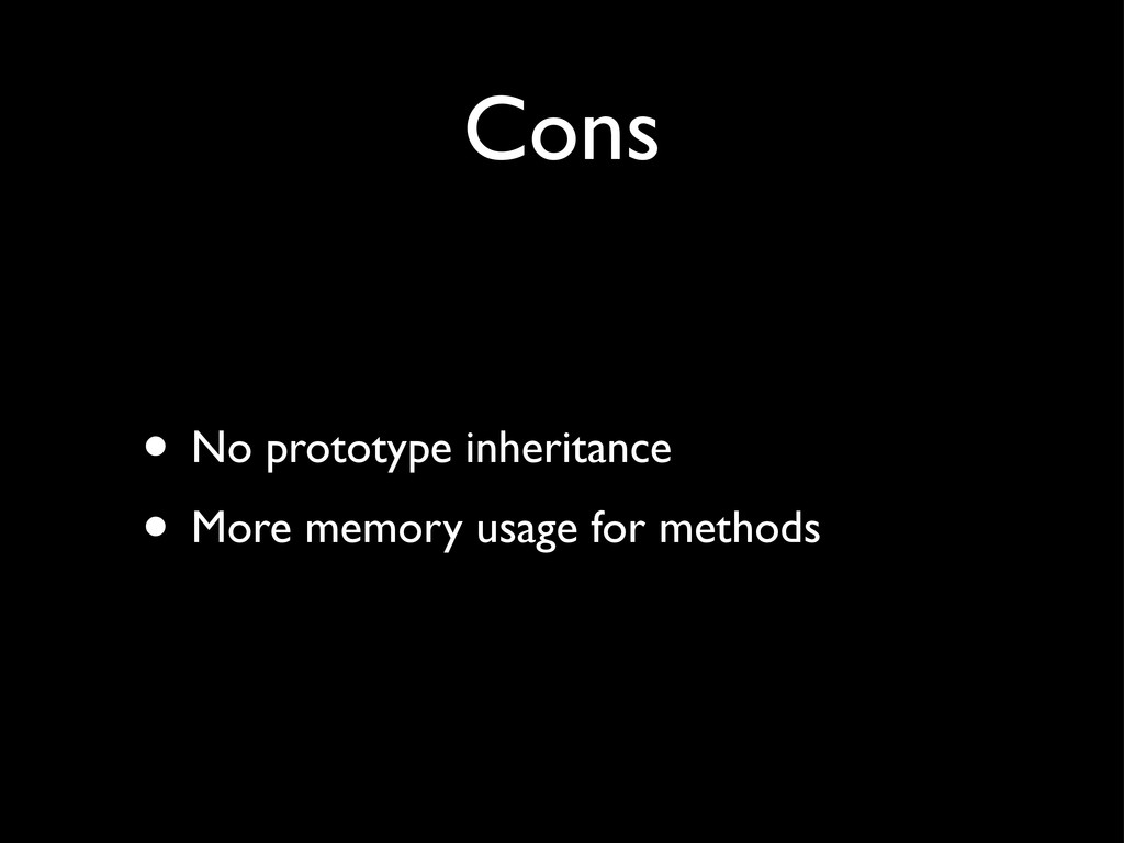 Cons • No prototype inheritance • More memory u...