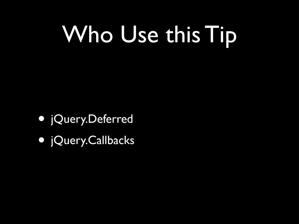 Who Use this Tip • jQuery.Deferred • jQuery.Cal...