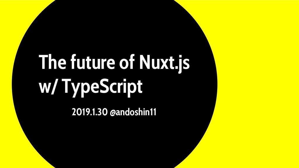 The future of Nuxt.js w/ TypeScript 2019.1.30 @...
