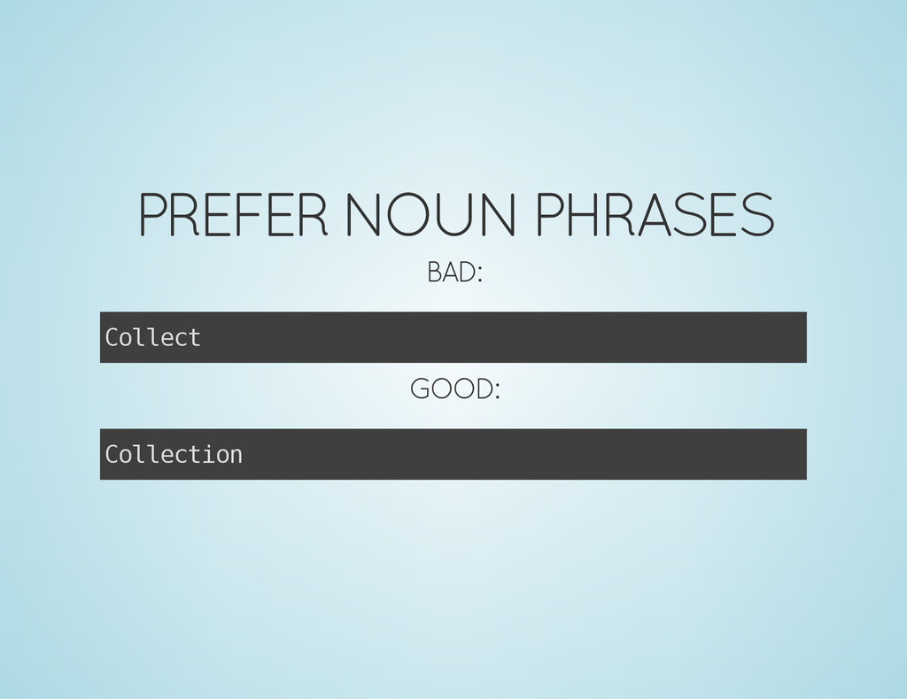 PREFER NOUN PHRASES BAD: C o l l e c t GOOD: C ...