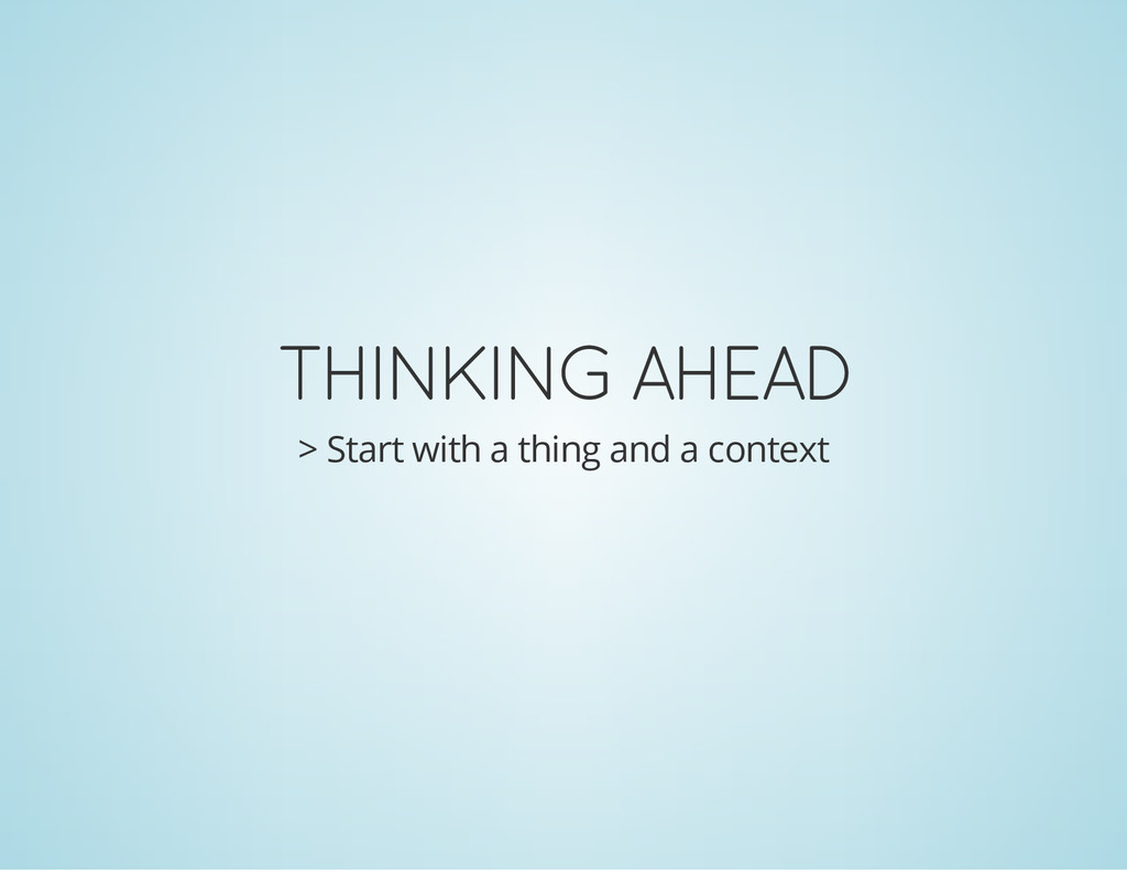 THINKING AHEAD > Start with a thing and a conte...
