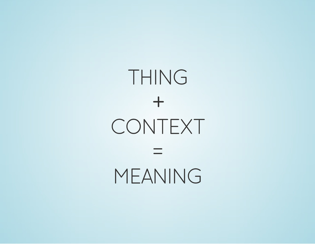 THING + CONTEXT = MEANING