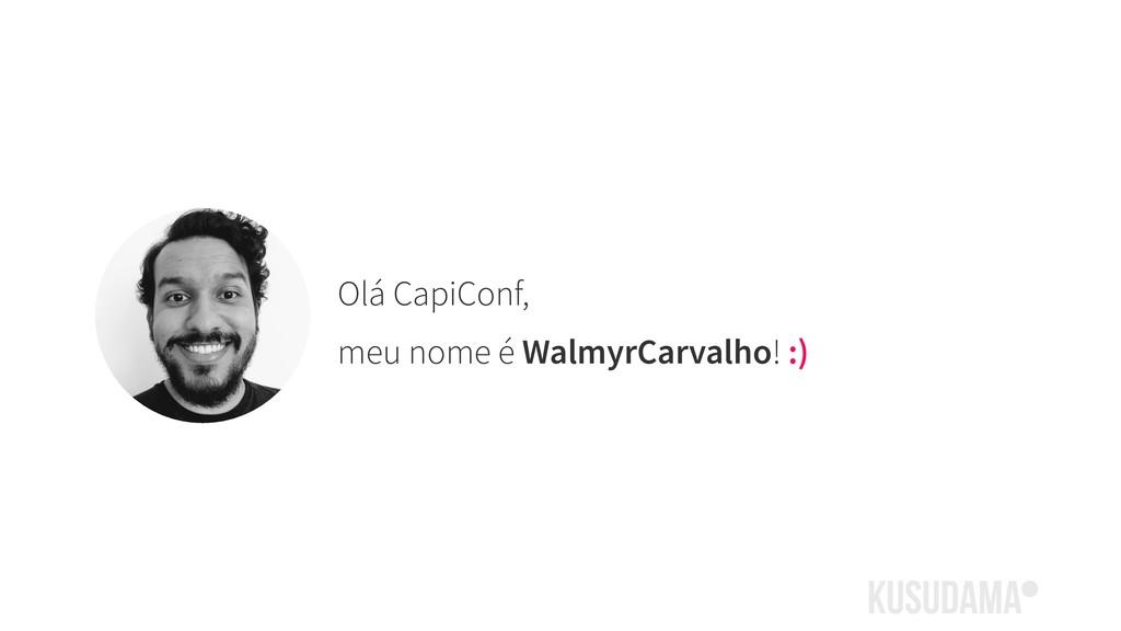 Olá CapiConf, meu nome é WalmyrCarvalho! :)